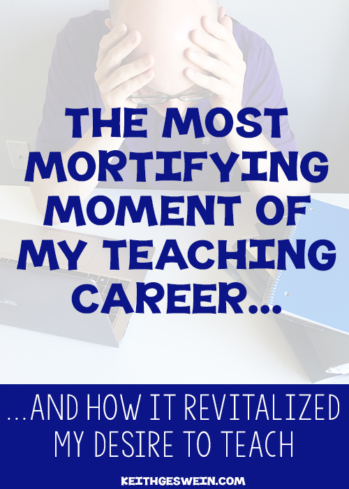 The most mortifying moment of my teaching career, and what I learned from it.
